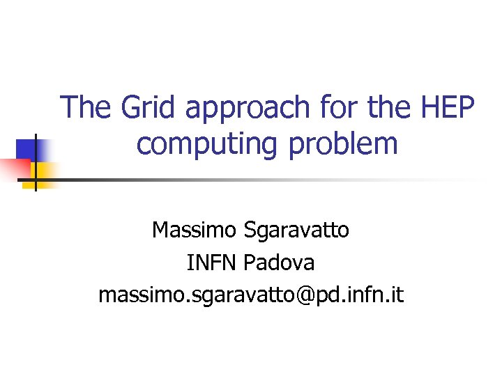 The Grid approach for the HEP computing problem Massimo Sgaravatto INFN Padova massimo. sgaravatto@pd.