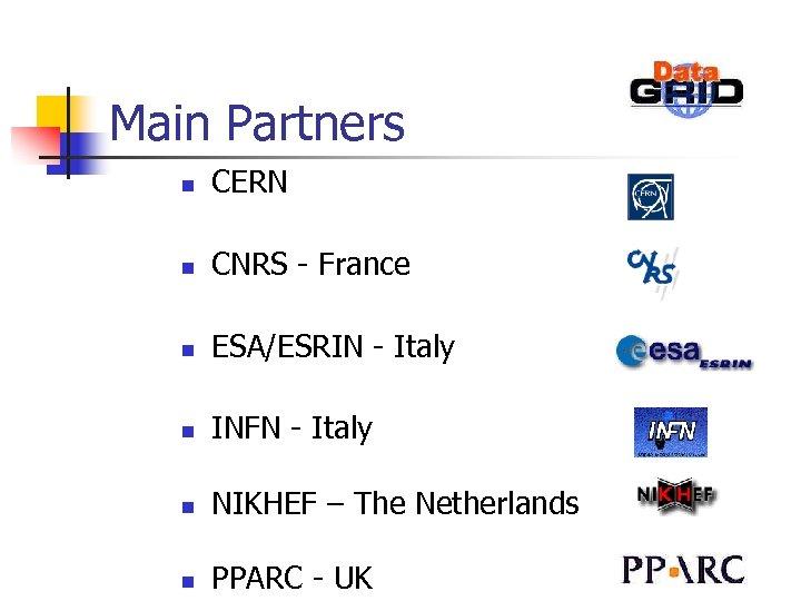 Main Partners n CERN n CNRS - France n ESA/ESRIN - Italy n INFN