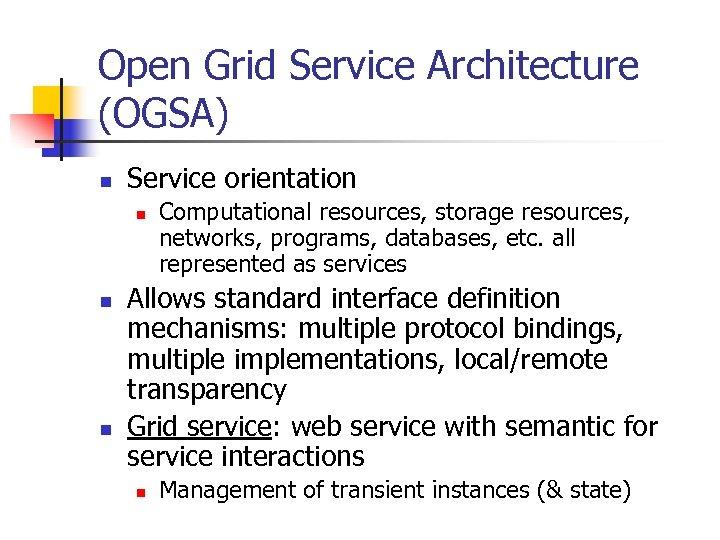 Open Grid Service Architecture (OGSA) n Service orientation n Computational resources, storage resources, networks,