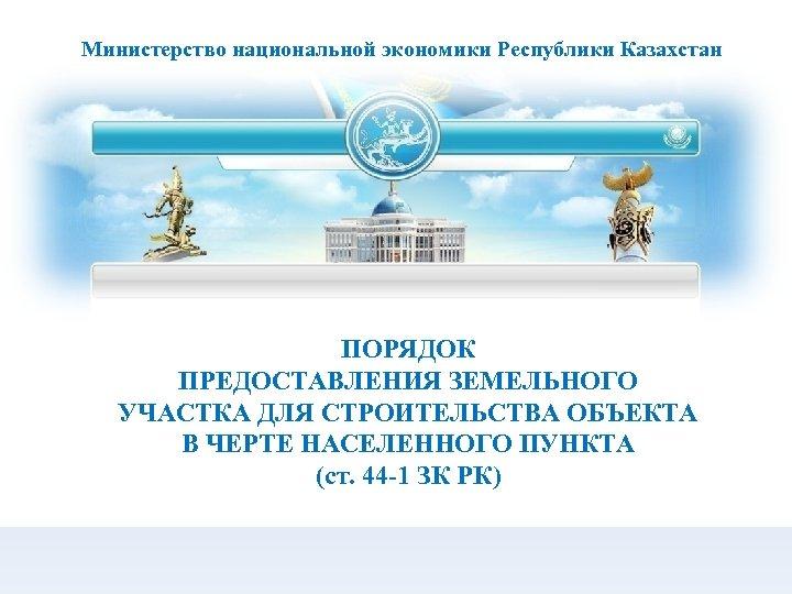 Министерство национальной экономики Республики Казахстан ПОРЯДОК ПРЕДОСТАВЛЕНИЯ ЗЕМЕЛЬНОГО УЧАСТКА ДЛЯ СТРОИТЕЛЬСТВА ОБЪЕКТА В ЧЕРТЕ