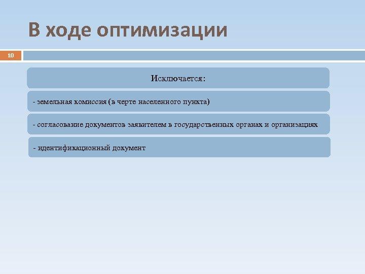 В ходе оптимизации 10 Исключается: - земельная комиссия (в черте населенного пункта) - согласование