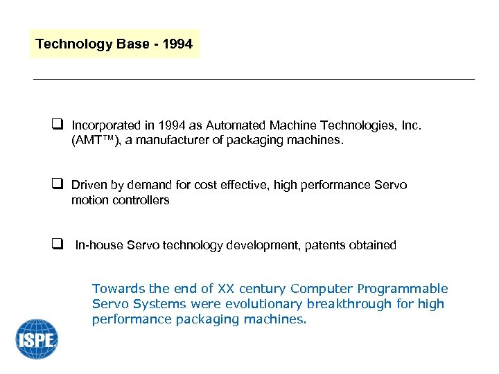 Technology Base - 1994 q Incorporated in 1994 as Automated Machine Technologies, Inc. (AMT™),