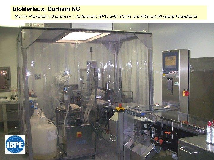bio. Merieux, Durham NC Servo Peristaltic Dispenser - Automatic SPC with 100% pre-fill/post-fill weight