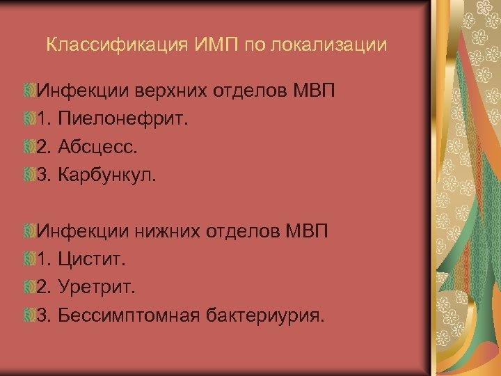 Классификация ИМП по локализации Инфекции верхних отделов МВП 1. Пиелонефрит. 2. Абсцесс. 3. Карбункул.