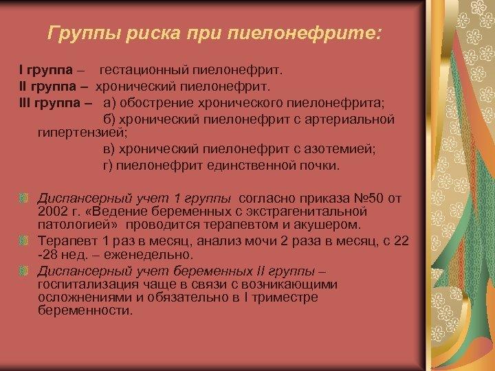 Группы риска при пиелонефрите: I группа – гестационный пиелонефрит. II группа – хронический пиелонефрит.