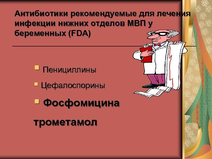 Антибиотики рекомендуемые для лечения инфекции нижних отделов МВП у беременных (FDA) § Пенициллины §