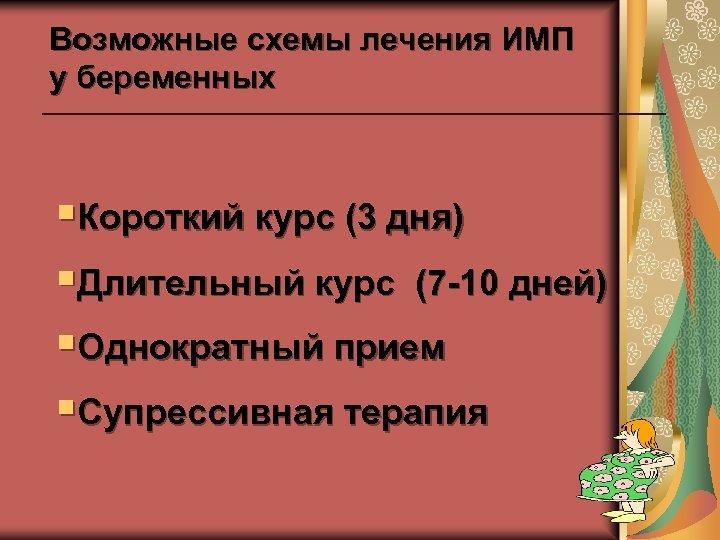 Возможные схемы лечения ИМП у беременных §Короткий курс (3 дня) §Длительный курс (7 -10