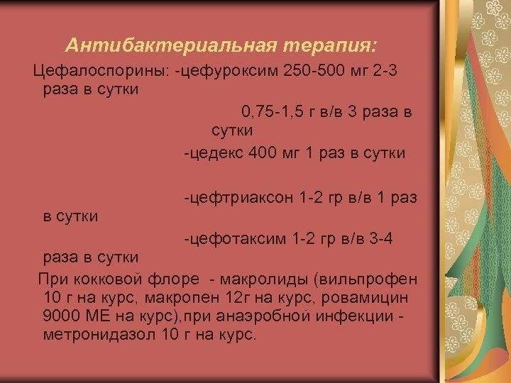 Антибактериальная терапия: Цефалоспорины: -цефуроксим 250 -500 мг 2 -3 раза в сутки 0, 75