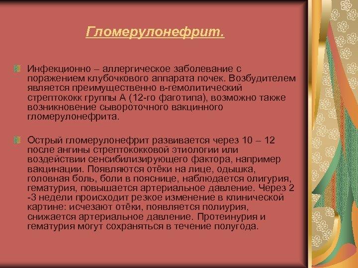 Гломерулонефрит. Инфекционно – аллергическое заболевание с поражением клубочкового аппарата почек. Возбудителем является преимущественно в-гемолитический