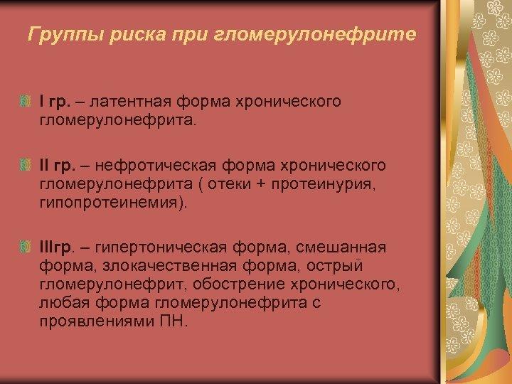 Группы риска при гломерулонефрите I гр. – латентная форма хронического гломерулонефрита. II гр. –