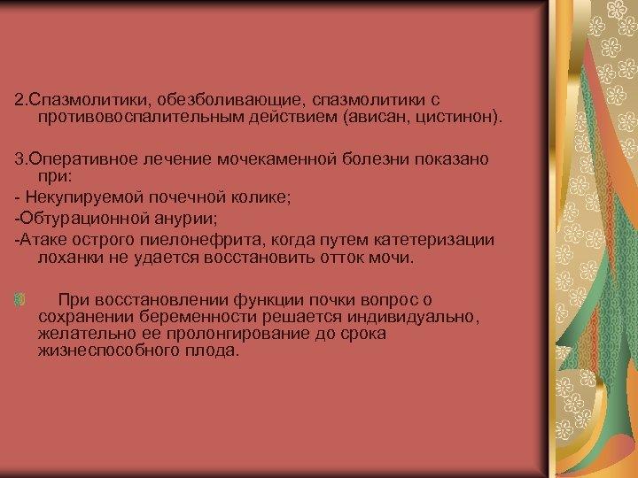 2. Спазмолитики, обезболивающие, спазмолитики с противовоспалительным действием (ависан, цистинон). 3. Оперативное лечение мочекаменной болезни