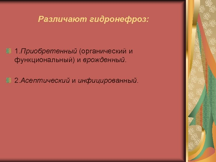 Различают гидронефроз: 1. Приобретенный (органический и функциональный) и врожденный. 2. Асептический и инфицированный.