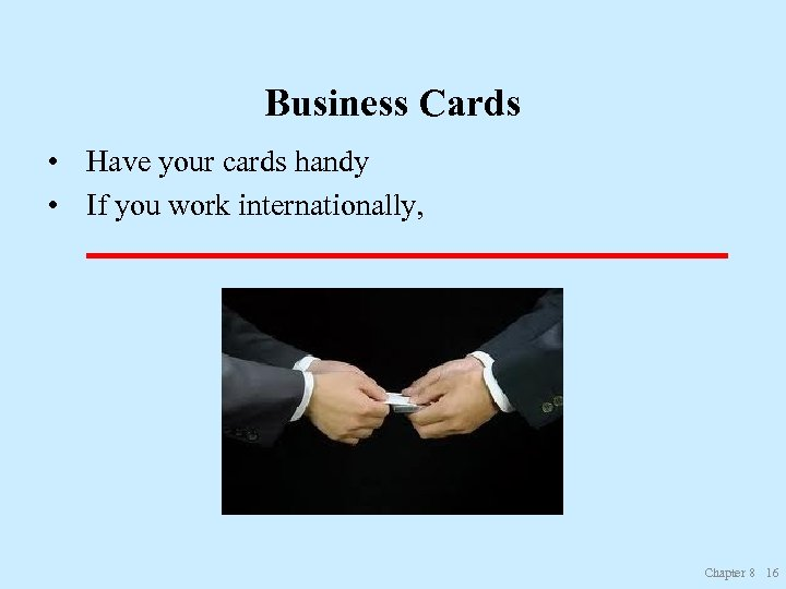 Business Cards • Have your cards handy • If you work internationally, _____________________ Chapter