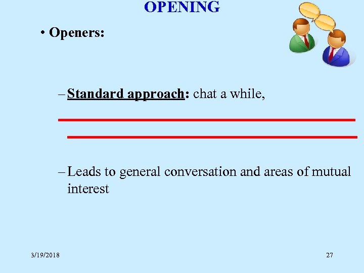 OPENING • Openers: – Standard approach: chat a while, _____________________ – Leads to general