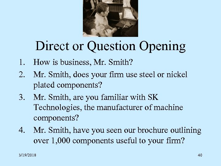 Direct or Question Opening 1. How is business, Mr. Smith? 2. Mr. Smith, does
