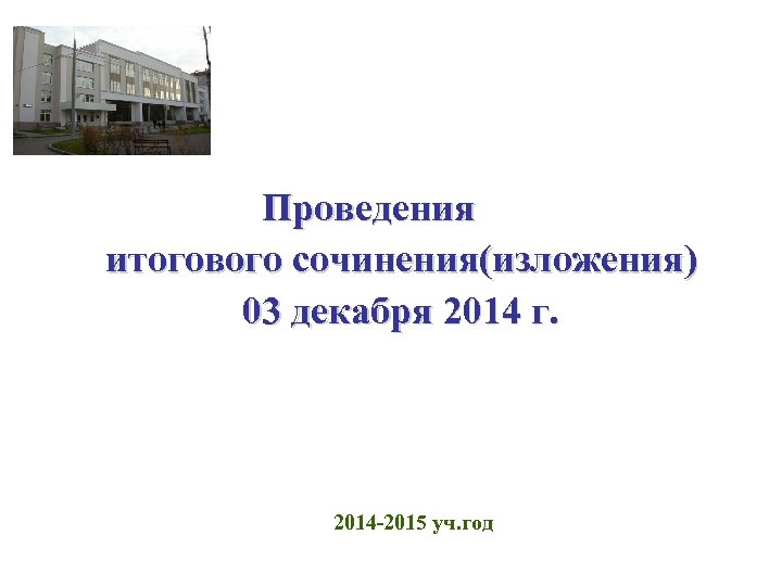 Проведения итогового сочинения(изложения) 03 декабря 2014 г. 2014 -2015 уч. год