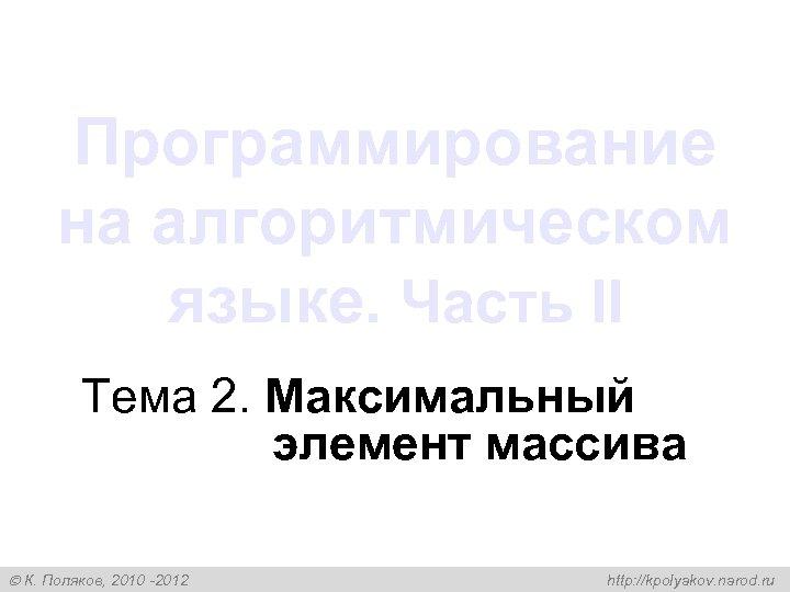 Программирование на алгоритмическом языке. Часть II Тема 2. Максимальный элемент массива К. Поляков, 2010