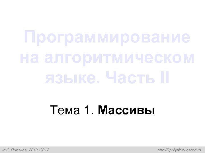 Программирование на алгоритмическом языке. Часть II Тема 1. Массивы К. Поляков, 2010 -2012 http: