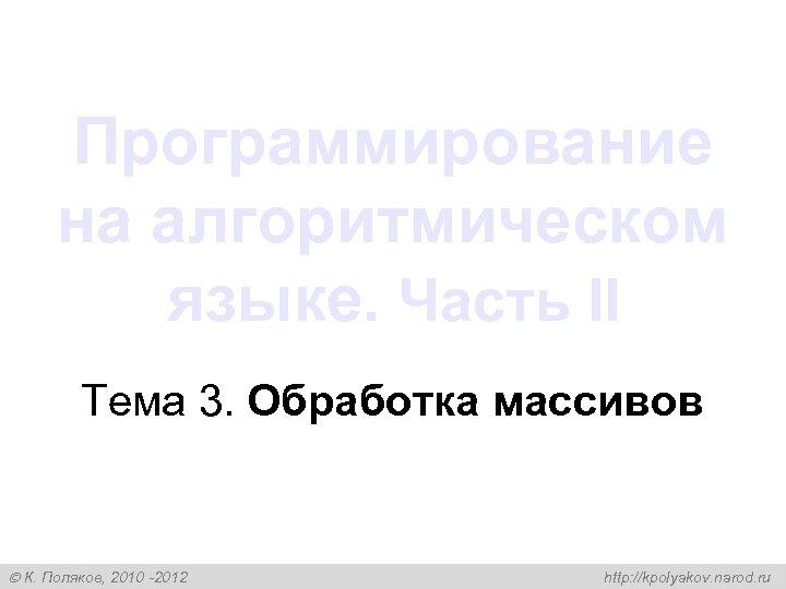 Программирование на алгоритмическом языке. Часть II Тема 3. Обработка массивов К. Поляков, 2010 -2012