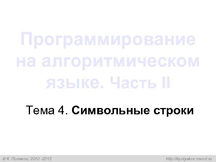 Программирование на алгоритмическом языке. Часть II Тема 4. Символьные строки К. Поляков, 2010 -2012