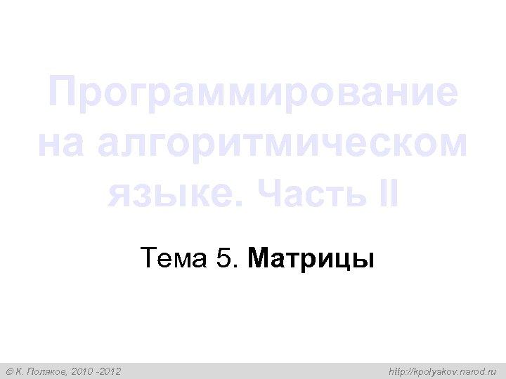 Программирование на алгоритмическом языке. Часть II Тема 5. Матрицы К. Поляков, 2010 -2012 http: