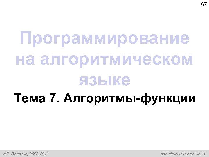 67 Программирование на алгоритмическом языке Тема 7. Алгоритмы-функции К. Поляков, 2010 -2011 http: //kpolyakov.