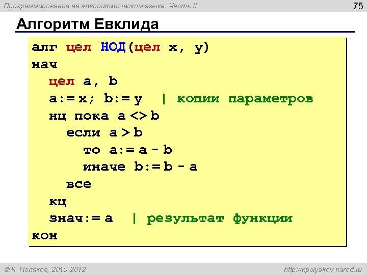 75 Программирование на алгоритмическом языке. Часть II Алгоритм Евклида алг цел НОД(цел x, y)