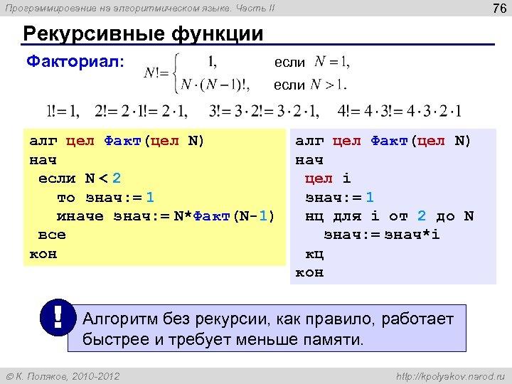 76 Программирование на алгоритмическом языке. Часть II Рекурсивные функции Факториал: если алг цел Факт(цел