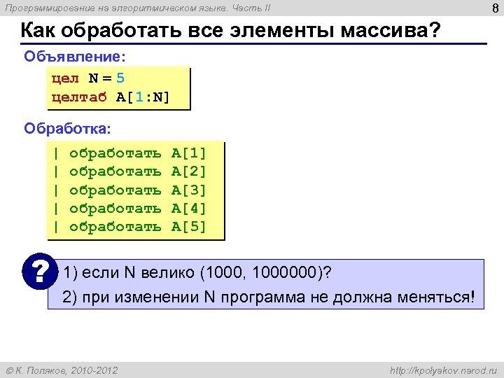8 Программирование на алгоритмическом языке. Часть II Как обработать все элементы массива? Объявление: цел