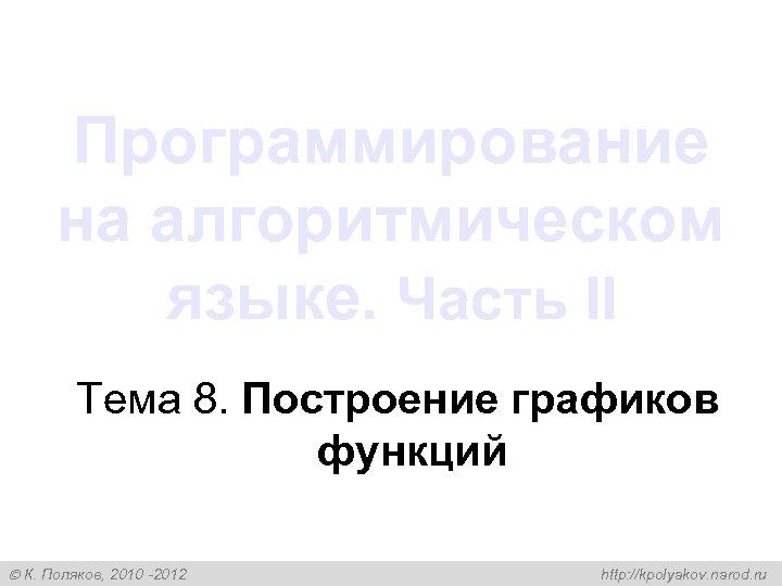 Программирование на алгоритмическом языке. Часть II Тема 8. Построение графиков функций К. Поляков, 2010