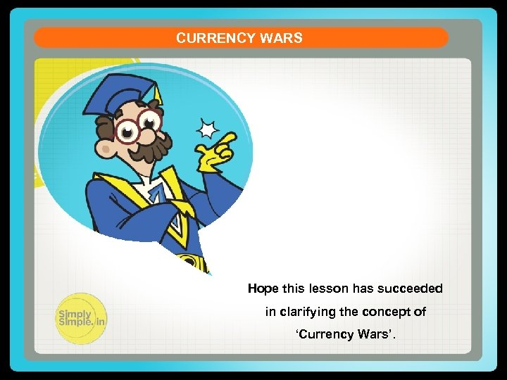 CURRENCY WARS Hope this lesson has succeeded in clarifying the concept of 'Currency Wars'.