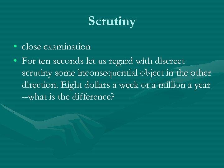 Scrutiny • close examination • For ten seconds let us regard with discreet scrutiny