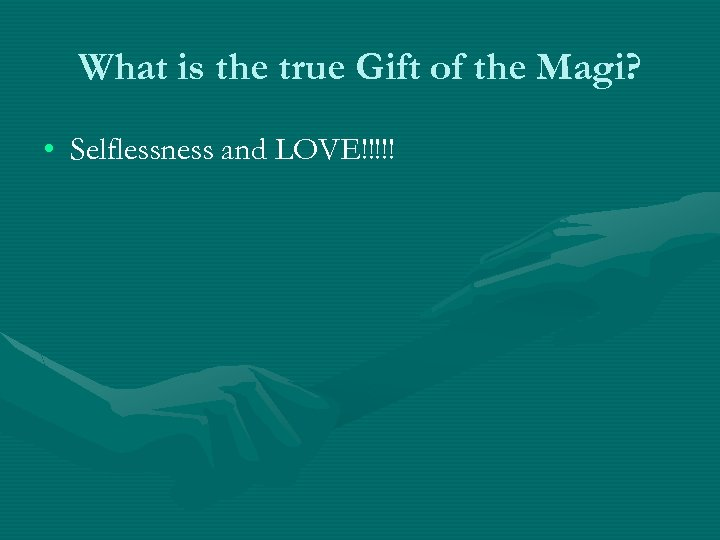 What is the true Gift of the Magi? • Selflessness and LOVE!!!!!