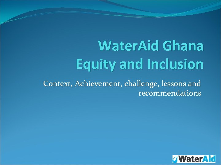 Water. Aid Ghana Equity and Inclusion Context, Achievement, challenge, lessons and recommendations