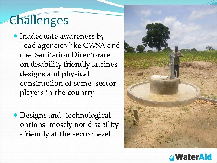 Challenges Inadequate awareness by Lead agencies like CWSA and the Sanitation Directorate on disability