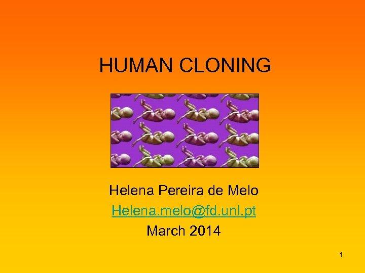 HUMAN CLONING Helena Pereira de Melo Helena. melo@fd. unl. pt March 2014 1