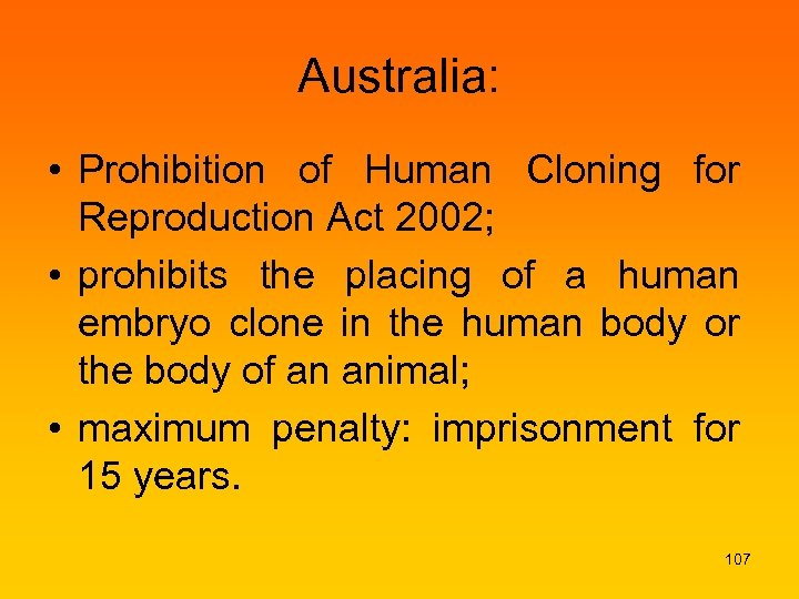 Australia: • Prohibition of Human Cloning for Reproduction Act 2002; • prohibits the placing