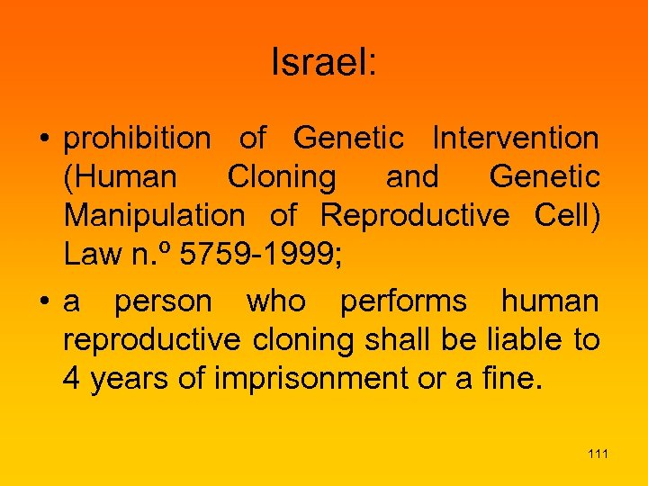 Israel: • prohibition of Genetic Intervention (Human Cloning and Genetic Manipulation of Reproductive Cell)