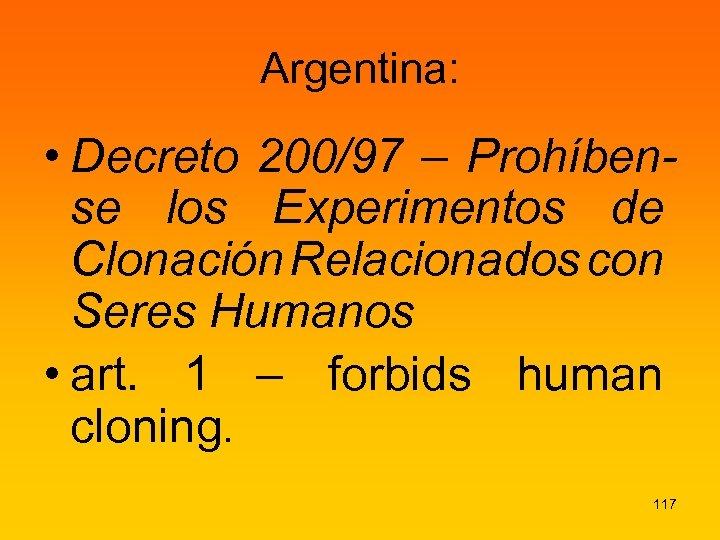 Argentina: • Decreto 200/97 – Prohíbense los Experimentos de Clonación Relacionados con Seres Humanos