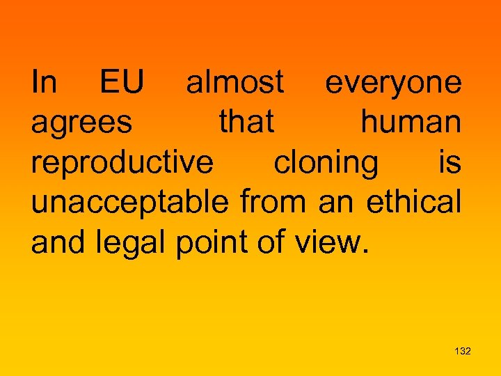 In EU almost everyone agrees that human reproductive cloning is unacceptable from an ethical