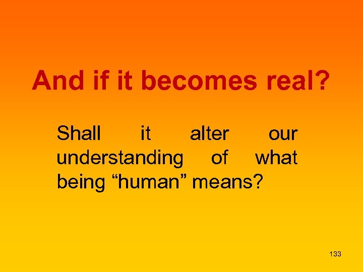 "And if it becomes real? Shall it alter our understanding of what being ""human"""