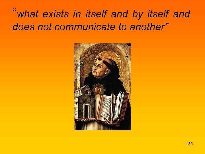 """what exists in itself and by itself and does not communicate to another"" 136"