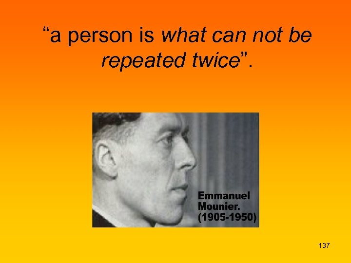 """a person is what can not be repeated twice"". 137"