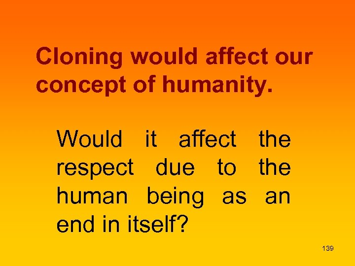 Cloning would affect our concept of humanity. Would it affect the respect due to