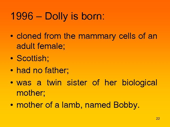 1996 – Dolly is born: • cloned from the mammary cells of an adult