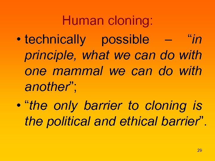 "Human cloning: • technically possible – ""in principle, what we can do with one"