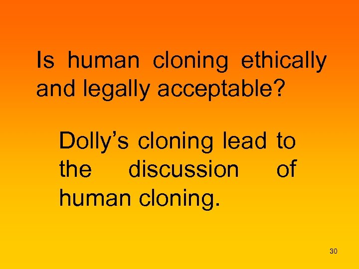 Is human cloning ethically and legally acceptable? Dolly's cloning lead to the discussion of