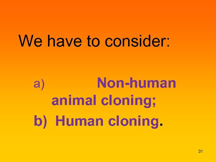 We have to consider: Non-human animal cloning; b) Human cloning. a) 31