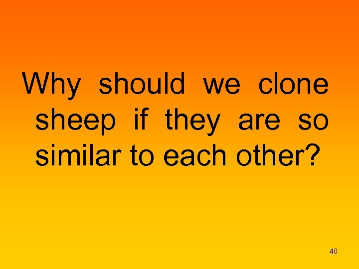 Why should we clone sheep if they are so similar to each other? 40