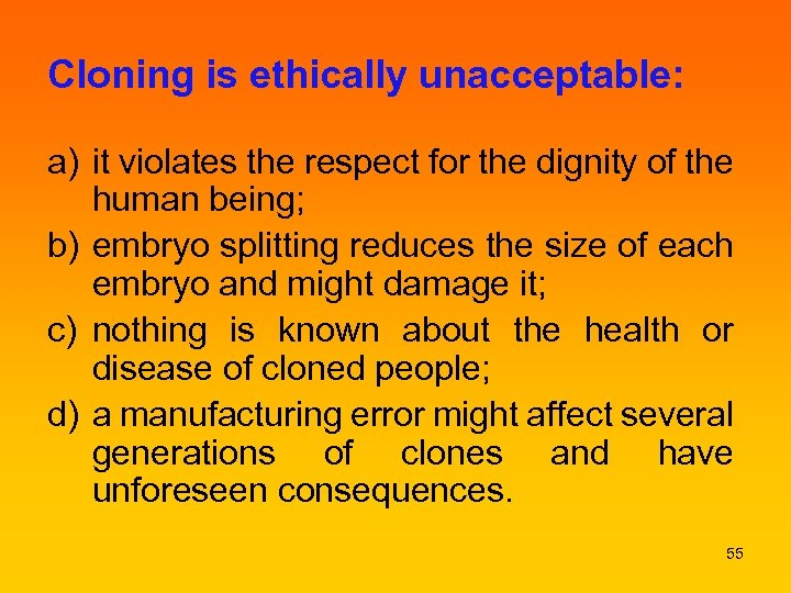 Cloning is ethically unacceptable: a) it violates the respect for the dignity of the